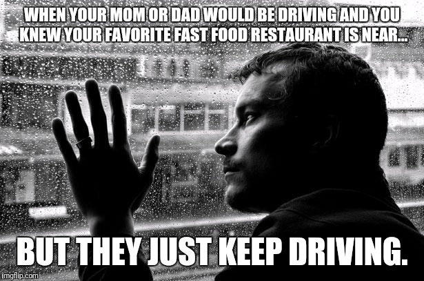 Over Educated Problems | WHEN YOUR MOM OR DAD WOULD BE DRIVING AND YOU KNEW YOUR FAVORITE FAST FOOD RESTAURANT IS NEAR... BUT THEY JUST KEEP DRIVING. | image tagged in memes,over educated problems | made w/ Imgflip meme maker