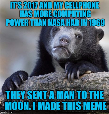 Confession Bear Meme | IT'S 2017 AND MY CELLPHONE HAS MORE COMPUTING POWER THAN NASA HAD IN 1969 THEY SENT A MAN TO THE MOON. I MADE THIS MEME | image tagged in memes,confession bear | made w/ Imgflip meme maker
