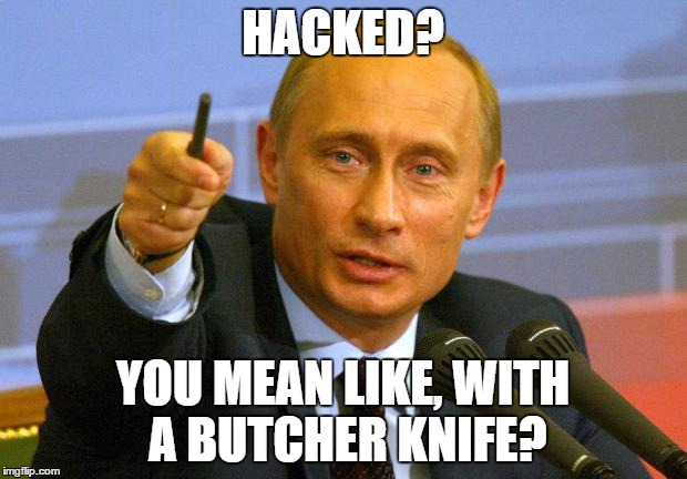 Putin | HACKED? YOU MEAN LIKE, WITH A BUTCHER KNIFE? | image tagged in putin | made w/ Imgflip meme maker