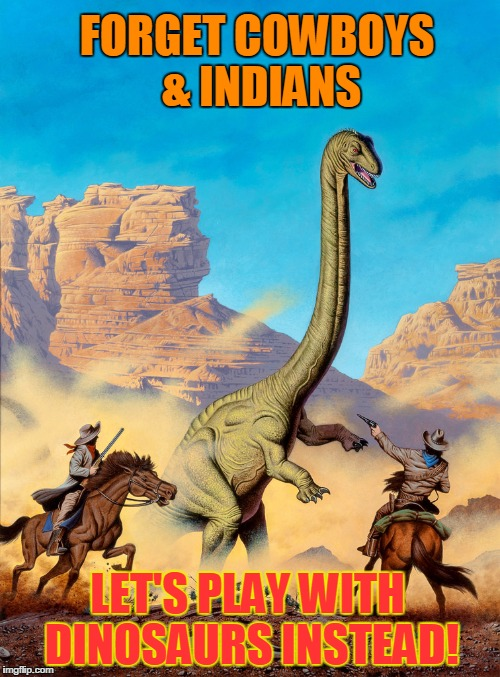 FORGET COWBOYS & INDIANS LET'S PLAY WITH DINOSAURS INSTEAD! | image tagged in pulp artlet's play cowboys  dinosaurs | made w/ Imgflip meme maker