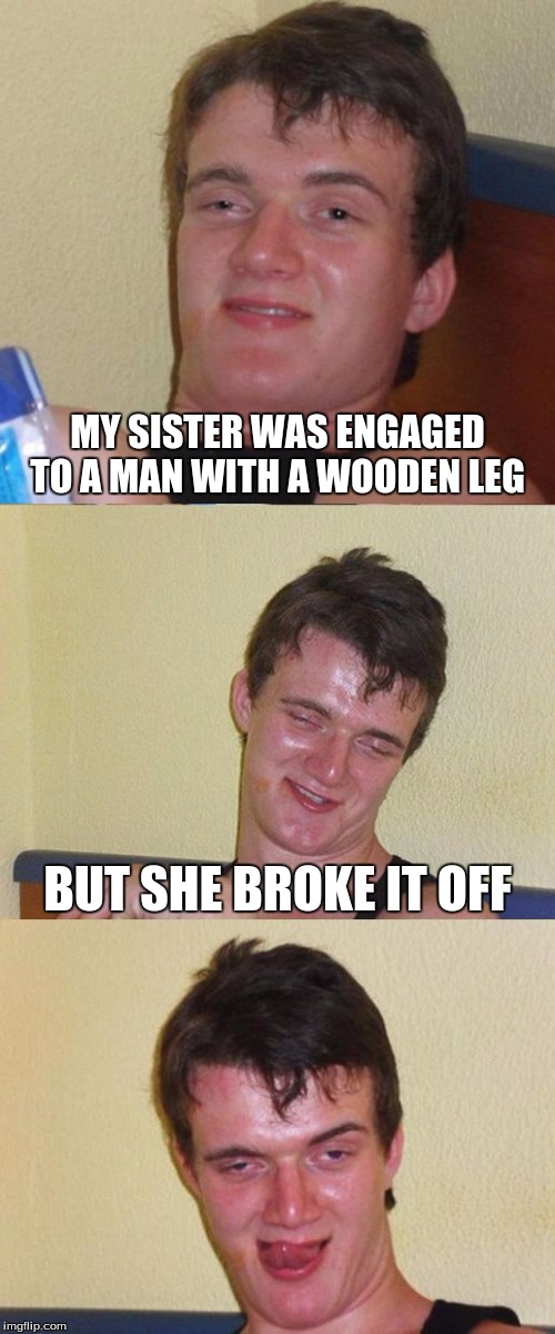 Bad Pun 10 Guy | MY SISTER WAS ENGAGED TO A MAN WITH A WOODEN LEG BUT SHE BROKE IT OFF | image tagged in bad pun 10 guy | made w/ Imgflip meme maker