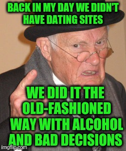 Back In My Day Meme | BACK IN MY DAY WE DIDN'T HAVE DATING SITES WE DID IT THE OLD-FASHIONED WAY WITH ALCOHOL AND BAD DECISIONS | image tagged in memes,back in my day | made w/ Imgflip meme maker