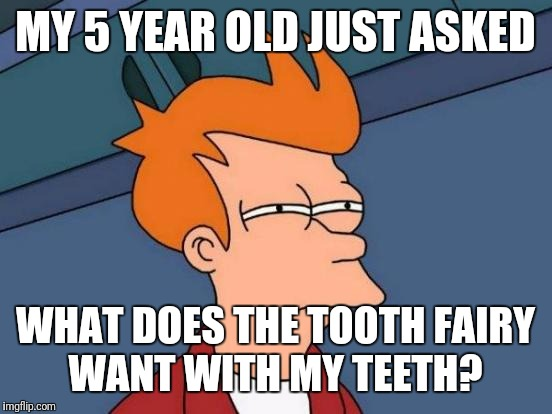 Futurama Fry Meme | MY 5 YEAR OLD JUST ASKED WHAT DOES THE TOOTH FAIRY WANT WITH MY TEETH? | image tagged in memes,futurama fry | made w/ Imgflip meme maker