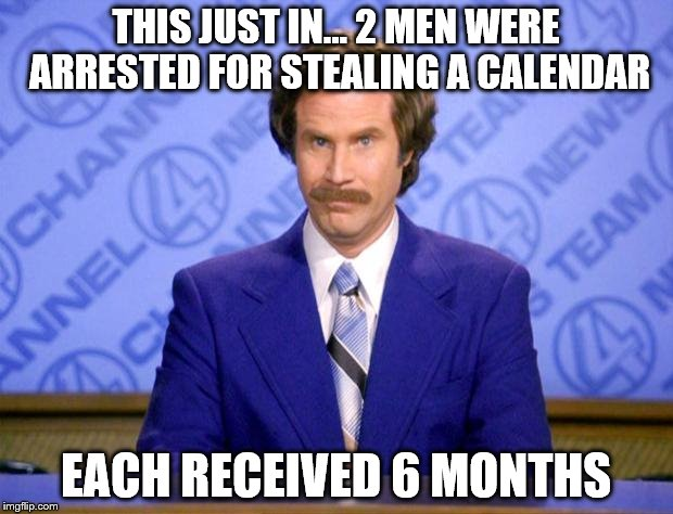 This just in  | THIS JUST IN... 2 MEN WERE ARRESTED FOR STEALING A CALENDAR EACH RECEIVED 6 MONTHS | image tagged in this just in | made w/ Imgflip meme maker