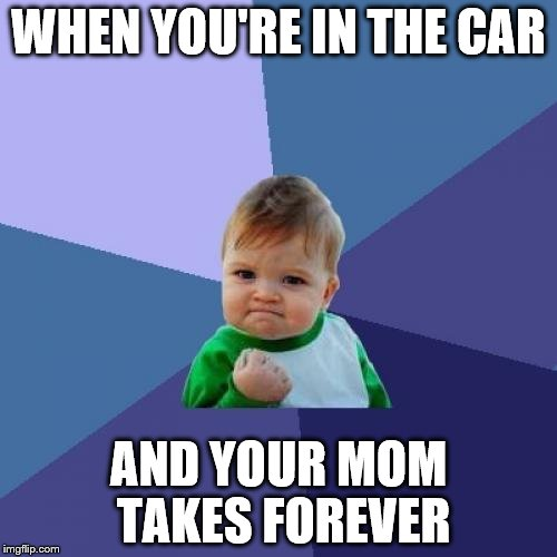 Success Kid Meme | WHEN YOU'RE IN THE CAR AND YOUR MOM TAKES FOREVER | image tagged in memes,success kid | made w/ Imgflip meme maker