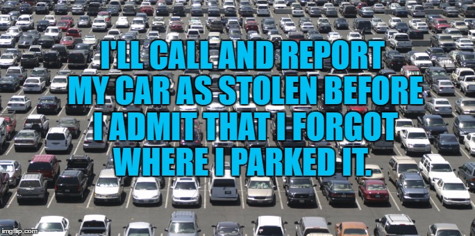 I'LL CALL AND REPORT MY CAR AS STOLEN BEFORE I ADMIT THAT I FORGOT WHERE I PARKED IT. | image tagged in parking,lost,stolen car,funny,funny memes | made w/ Imgflip meme maker