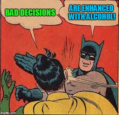 Batman Slapping Robin Meme | BAD DECISIONS ARE ENHANCED WITH ALCOHOL! | image tagged in memes,batman slapping robin | made w/ Imgflip meme maker