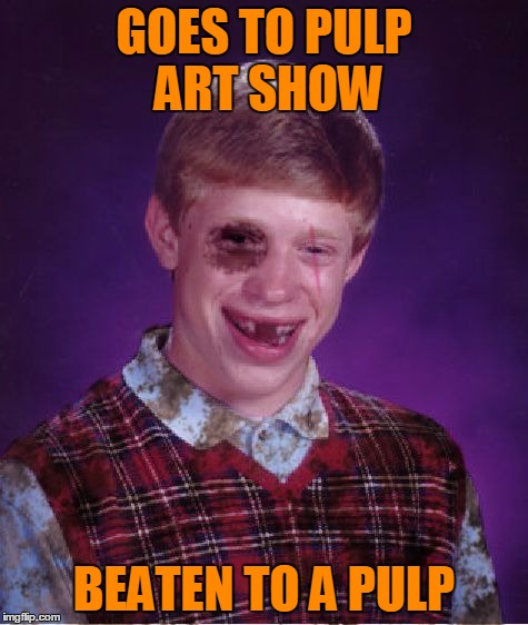 GOES TO PULP ART SHOW BEATEN TO A PULP | made w/ Imgflip meme maker