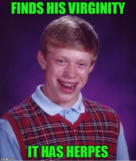 Bad Luck Brian Meme | FINDS HIS VIRGINITY IT HAS HERPES | image tagged in memes,bad luck brian | made w/ Imgflip meme maker