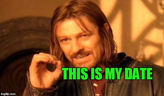 One Does Not Simply Meme | THIS IS MY DATE | image tagged in memes,one does not simply | made w/ Imgflip meme maker