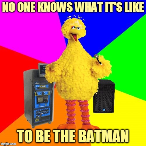 But my memes / They aren't as empty / As my conscience seems to be | NO ONE KNOWS WHAT IT'S LIKE TO BE THE BATMAN | image tagged in wrong lyrics karaoke big bird,music,memes,lyrics,the who,behind blue eyes | made w/ Imgflip meme maker