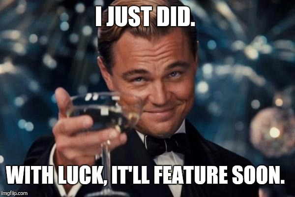 Leonardo Dicaprio Cheers Meme | I JUST DID. WITH LUCK, IT'LL FEATURE SOON. | image tagged in memes,leonardo dicaprio cheers | made w/ Imgflip meme maker