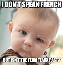 "Skeptical Baby Meme | I DON'T SPEAK FRENCH BUT ISN'T THE TERM ""FAUX PAS""? 