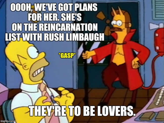 OOOH, WE'VE GOT PLANS FOR HER. SHE'S ON THE REINCARNATION LIST WITH RUSH LIMBAUGH THEY'RE TO BE LOVERS. *GASP* | made w/ Imgflip meme maker