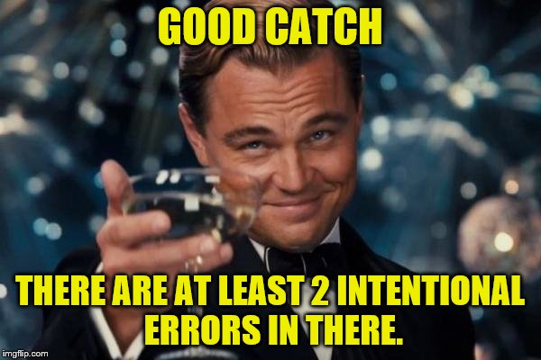Leonardo Dicaprio Cheers Meme | GOOD CATCH THERE ARE AT LEAST 2 INTENTIONAL ERRORS IN THERE. | image tagged in memes,leonardo dicaprio cheers | made w/ Imgflip meme maker