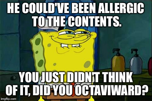 Dont You Squidward Meme | HE COULD'VE BEEN ALLERGIC TO THE CONTENTS. YOU JUST DIDN'T THINK OF IT, DID YOU OCTAVIWARD? | image tagged in memes,dont you squidward | made w/ Imgflip meme maker