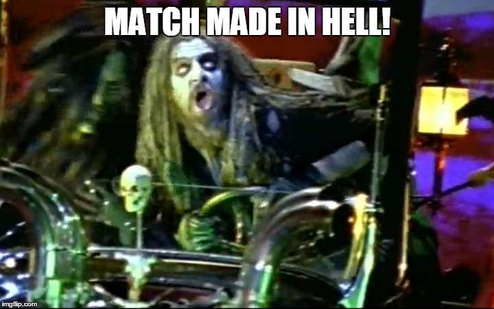 rob zombie dragula | MATCH MADE IN HELL! | image tagged in rob zombie dragula | made w/ Imgflip meme maker