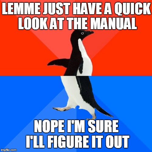 Socially Awesome Awkward Penguin Meme | LEMME JUST HAVE A QUICK LOOK AT THE MANUAL NOPE I'M SURE I'LL FIGURE IT OUT | image tagged in memes,socially awesome awkward penguin | made w/ Imgflip meme maker
