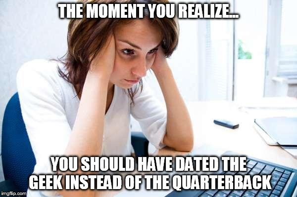 Frustrated at Computer | THE MOMENT YOU REALIZE... YOU SHOULD HAVE DATED THE GEEK INSTEAD OF THE QUARTERBACK | image tagged in frustrated at computer | made w/ Imgflip meme maker