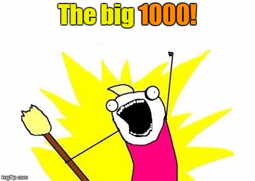 X All The Y Meme | The big 1000! 1000! | image tagged in memes,x all the y | made w/ Imgflip meme maker