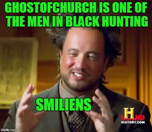 Ancient Aliens Meme | GHOSTOFCHURCH IS ONE OF THE MEN IN BLACK HUNTING SMILIENS | image tagged in memes,ancient aliens | made w/ Imgflip meme maker