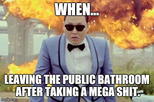 Gangnam Style PSY |  WHEN... LEAVING THE PUBLIC BATHROOM AFTER TAKING A MEGA SHIT. | image tagged in memes,gangnam style psy | made w/ Imgflip meme maker