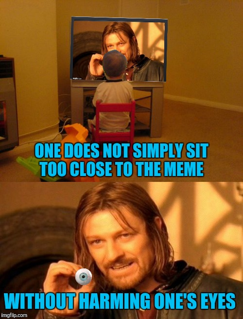 Mom always told me not to sit too close to the meme |  ONE DOES NOT SIMPLY SIT TOO CLOSE TO THE MEME; WITHOUT HARMING ONE'S EYES | image tagged in meme,eye,television | made w/ Imgflip meme maker