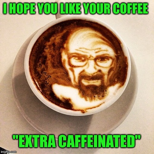 "This cup really has a kick to it!  | I HOPE YOU LIKE YOUR COFFEE ""EXTRA CAFFEINATED"" 