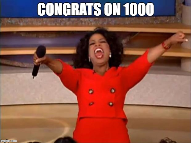 Oprah You Get A Meme | CONGRATS ON 1000 | image tagged in memes,oprah you get a | made w/ Imgflip meme maker