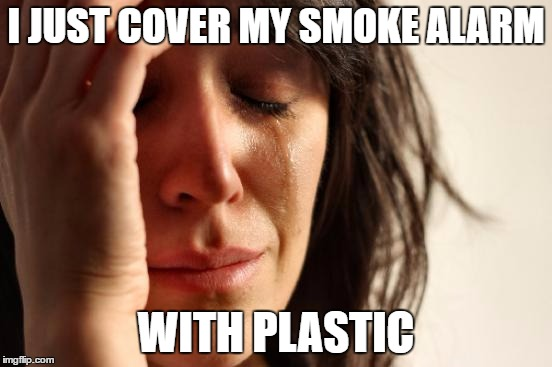 First World Problems Meme | I JUST COVER MY SMOKE ALARM WITH PLASTIC | image tagged in memes,first world problems | made w/ Imgflip meme maker