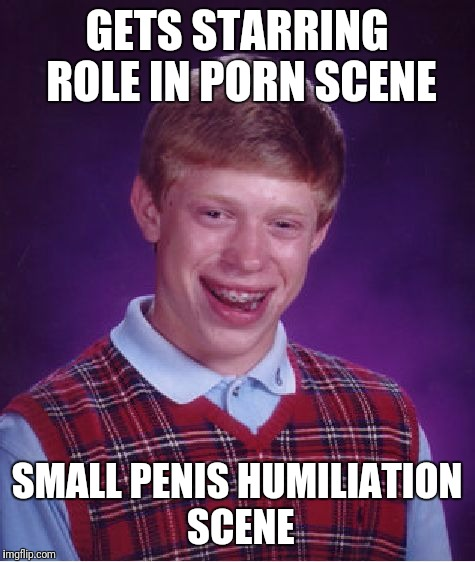 Bad Luck Brian Meme | GETS STARRING ROLE IN PORN SCENE SMALL P**IS HUMILIATION SCENE | image tagged in memes,bad luck brian | made w/ Imgflip meme maker