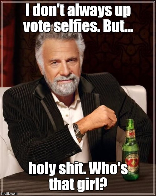 The Most Interesting Man In The World Meme | I don't always up vote selfies. But... holy shit. Who's that girl? | image tagged in memes,the most interesting man in the world | made w/ Imgflip meme maker