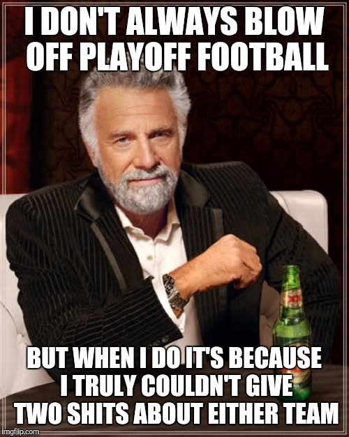 The Most Interesting Man In The World |  I DON'T ALWAYS BLOW OFF PLAYOFF FOOTBALL; BUT WHEN I DO IT'S BECAUSE I TRULY COULDN'T GIVE TWO SHITS ABOUT EITHER TEAM | image tagged in memes,the most interesting man in the world | made w/ Imgflip meme maker