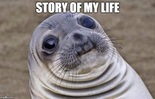 Awkward Moment Sealion Meme | STORY OF MY LIFE | image tagged in memes,awkward moment sealion | made w/ Imgflip meme maker