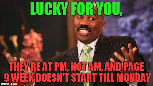 Steve Harvey Meme | LUCKY FOR YOU, THEY'RE AT PM, NOT AM, AND PAGE 9 WEEK DOESN'T START TILL MONDAY | image tagged in memes,steve harvey | made w/ Imgflip meme maker