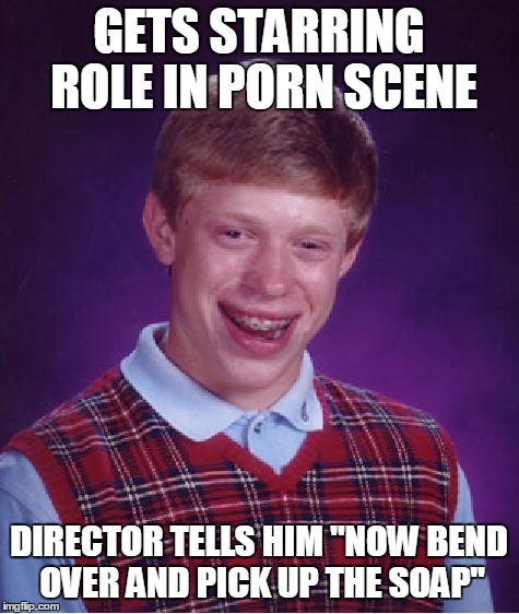 "Bad Luck Brian Meme | GETS STARRING ROLE IN PORN SCENE DIRECTOR TELLS HIM ""NOW BEND OVER AND PICK UP THE SOAP"" 