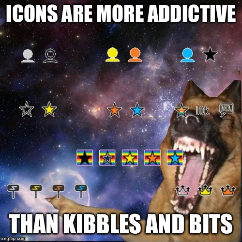 icons lol | ICONS ARE MORE ADDICTIVE THAN KIBBLES AND BITS | image tagged in icons lol,memes | made w/ Imgflip meme maker
