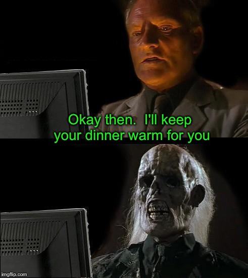 Ill Just Wait Here Meme | Okay then.  I'll keep your dinner warm for you | image tagged in memes,ill just wait here | made w/ Imgflip meme maker
