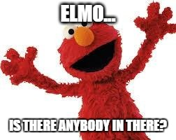 In response to the pink Floyd meme. Read comments for description! | ELMO... IS THERE ANYBODY IN THERE? | image tagged in elmo,memes | made w/ Imgflip meme maker