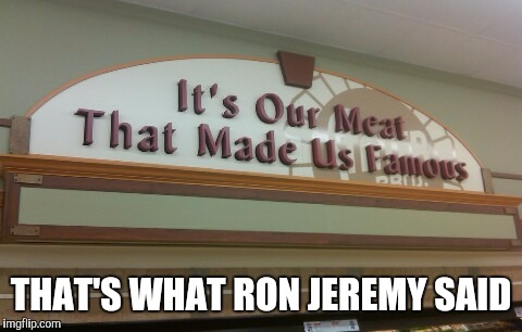 Stater Bros may wanna rethink their slogan | THAT'S WHAT RON JEREMY SAID | image tagged in stater bros famous meat,memes | made w/ Imgflip meme maker