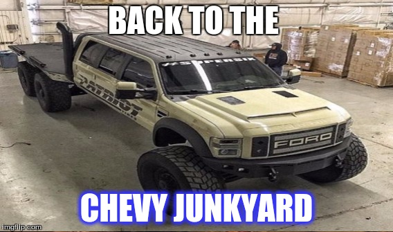 BACK TO THE CHEVY JUNKYARD | image tagged in chevy sucks | made w/ Imgflip meme maker