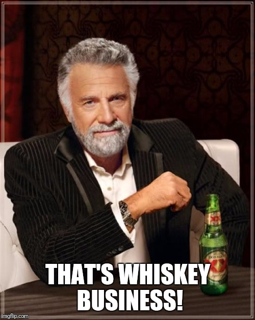 The Most Interesting Man In The World Meme | THAT'S WHISKEY BUSINESS! | image tagged in memes,the most interesting man in the world | made w/ Imgflip meme maker