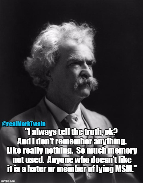 "Mark Twain Thought |  @realMarkTwain; ""I always tell the truth, ok?  And I don't remember anything.  Like really nothing.  So much memory not used.  Anyone who doesn't like it is a hater or member of lying MSM."" 