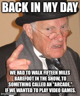 "Back In My Day Meme | BACK IN MY DAY WE HAD TO WALK FIFTEEN MILES BAREFOOT IN THE SNOW, TO SOMETHING CALLED AN ""ARCADE,"" IF WE WANTED TO PLAY VIDEO GAMES. 
