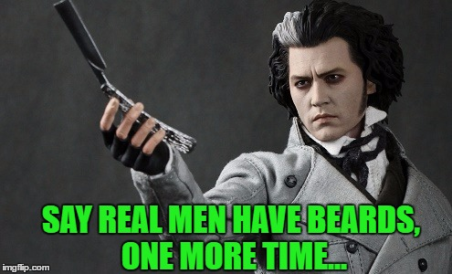 SAY REAL MEN HAVE BEARDS, ONE MORE TIME... | made w/ Imgflip meme maker