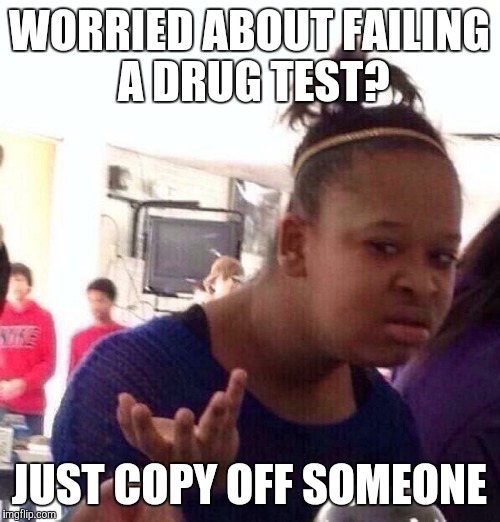 Black Girl Wat Meme | WORRIED ABOUT FAILING A DRUG TEST? JUST COPY OFF SOMEONE | image tagged in memes,black girl wat | made w/ Imgflip meme maker