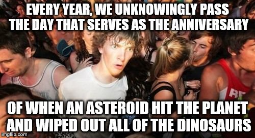 Sudden Clarity Clarence Meme | EVERY YEAR, WE UNKNOWINGLY PASS THE DAY THAT SERVES AS THE ANNIVERSARY OF WHEN AN ASTEROID HIT THE PLANET AND WIPED OUT ALL OF THE DINOSAURS | image tagged in memes,sudden clarity clarence | made w/ Imgflip meme maker