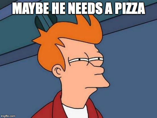 Futurama Fry Meme | MAYBE HE NEEDS A PIZZA | image tagged in memes,futurama fry | made w/ Imgflip meme maker