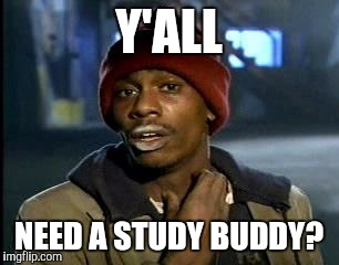 Y'all Got Any More Of That Meme | Y'ALL NEED A STUDY BUDDY? | image tagged in memes,yall got any more of | made w/ Imgflip meme maker