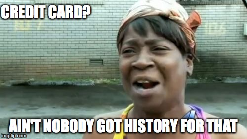 Aint Nobody Got Time For That Meme | CREDIT CARD? AIN'T NOBODY GOT HISTORY FOR THAT | image tagged in memes,aint nobody got time for that | made w/ Imgflip meme maker